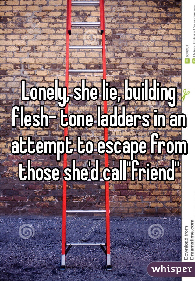 "Lonely, she lie, building flesh- tone ladders in an attempt to escape from those she'd call""friend"""