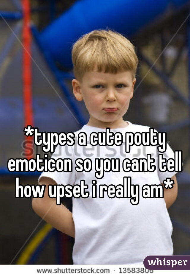 *types a cute pouty emoticon so you cant tell how upset i really am*