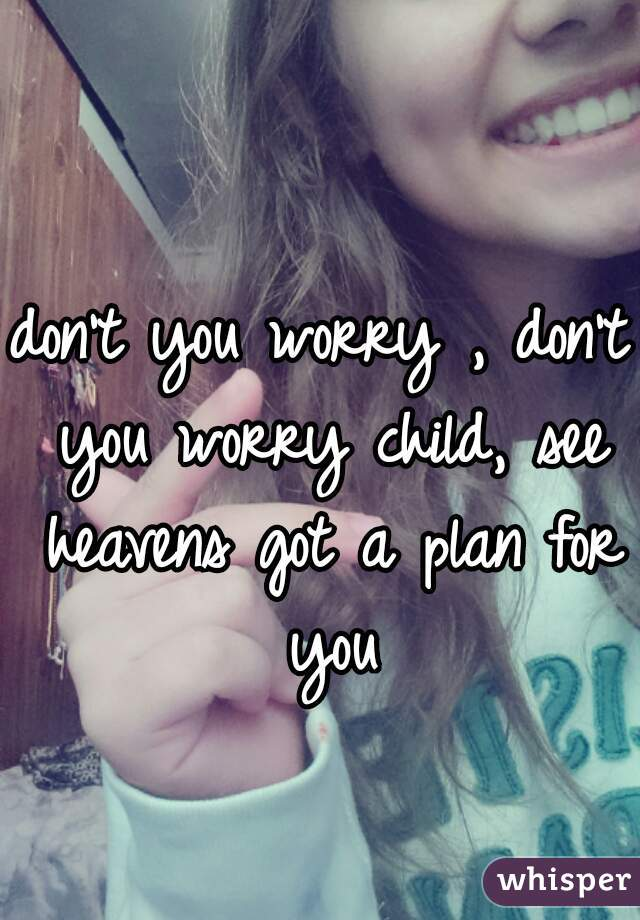 don't you worry , don't you worry child, see heavens got a plan for you