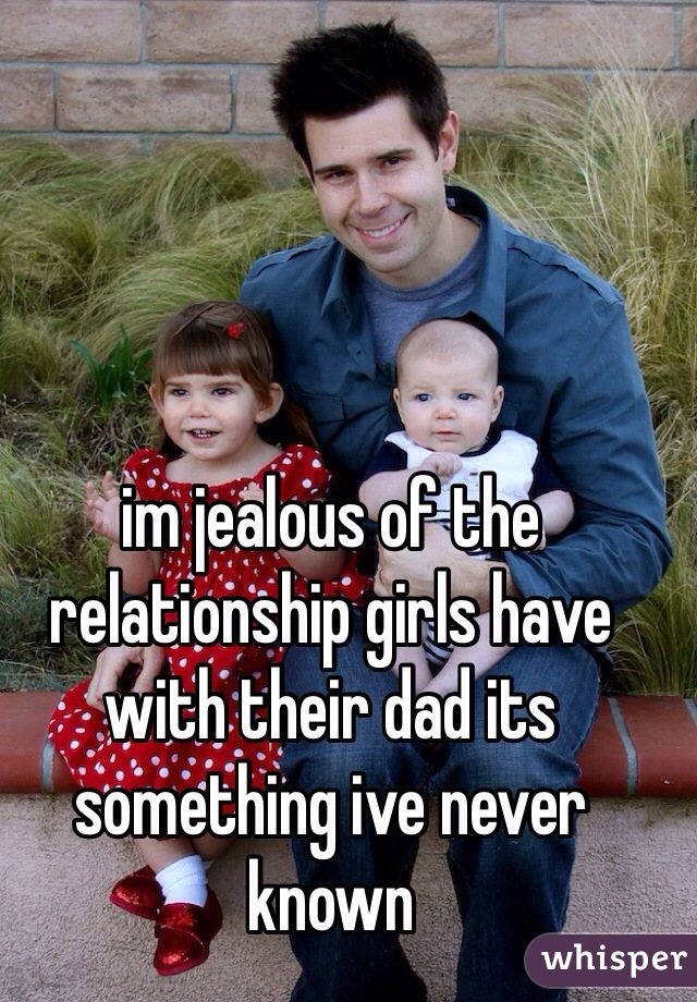 im jealous of the relationship girls have with their dad its something ive never known