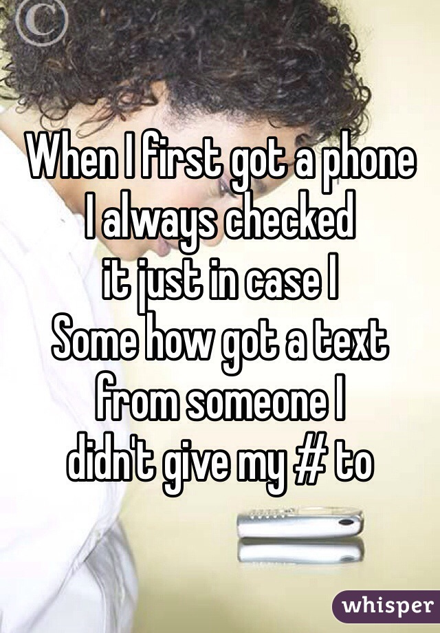 When I first got a phone  I always checked  it just in case I  Some how got a text  from someone I didn't give my # to