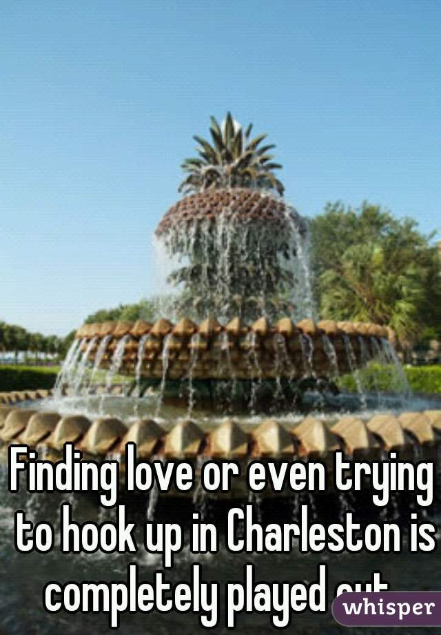 Finding love or even trying to hook up in Charleston is completely played out.