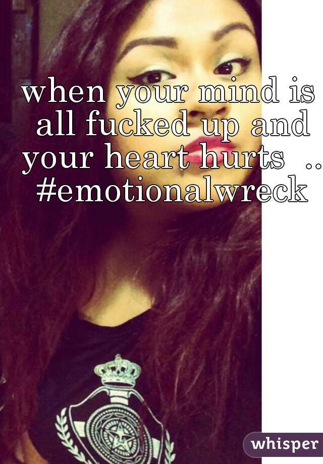when your mind is all fucked up and your heart hurts  .. #emotionalwreck