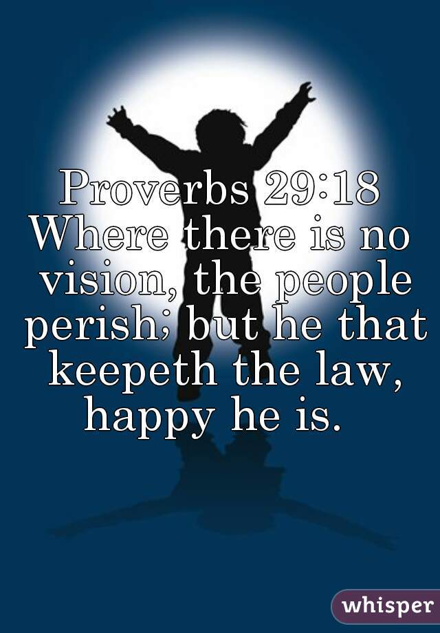 Proverbs 29:18 Where there is no vision, the people perish; but he that keepeth the law, happy he is.