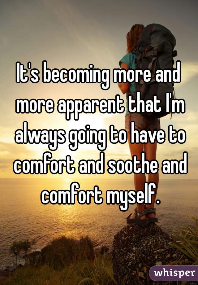 It's becoming more and more apparent that I'm always going to have to comfort and soothe and comfort myself.