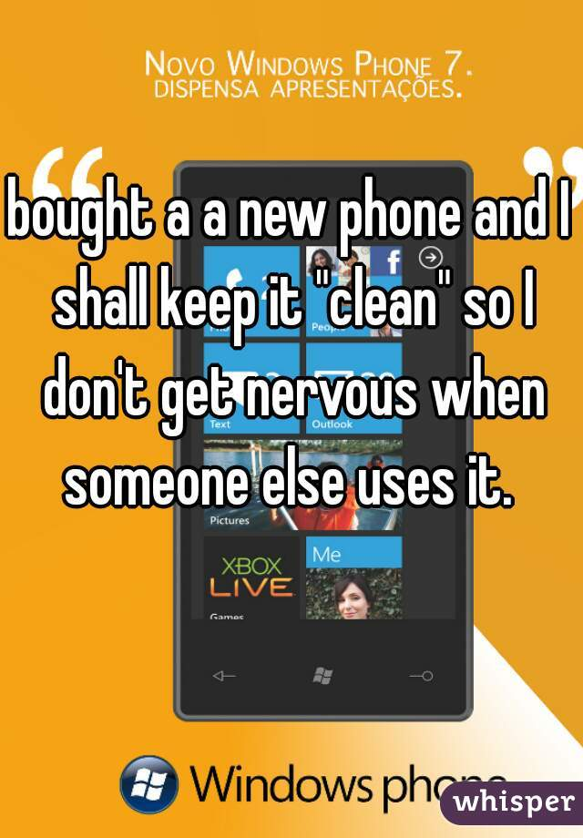 "bought a a new phone and I shall keep it ""clean"" so I don't get nervous when someone else uses it."
