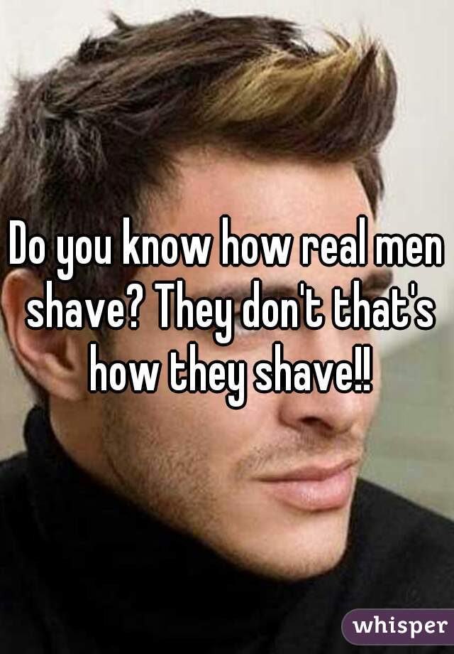 Do you know how real men shave? They don't that's how they shave!!