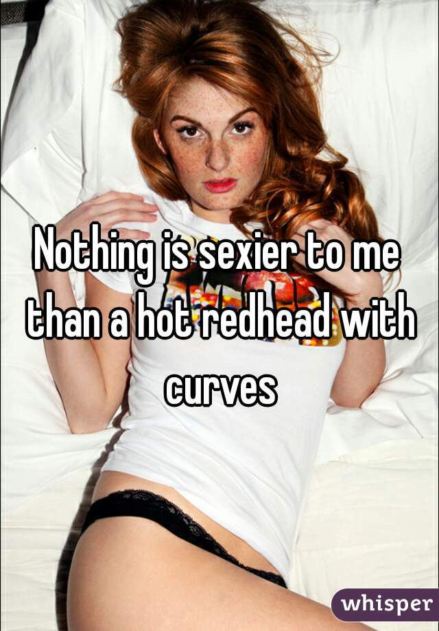 Nothing is sexier to me than a hot redhead with curves