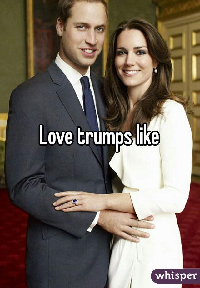 Love trumps like