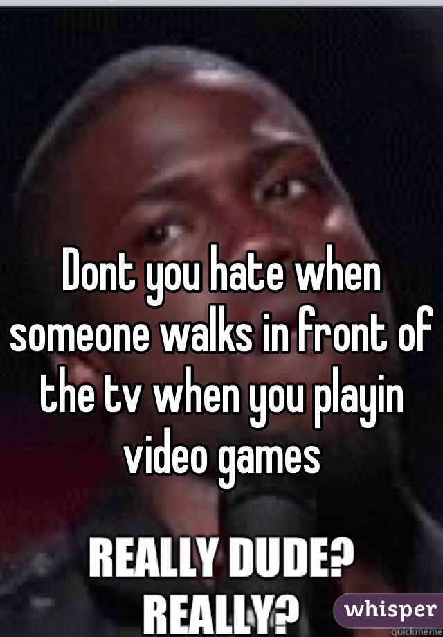 Dont you hate when someone walks in front of the tv when you playin video games