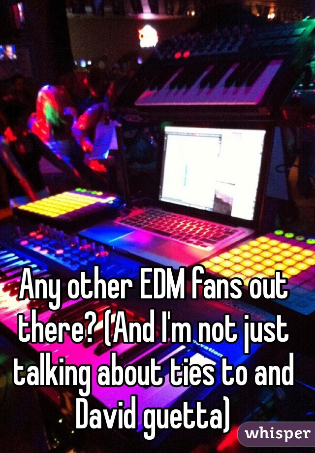 Any other EDM fans out there? (And I'm not just talking about ties to and David guetta)