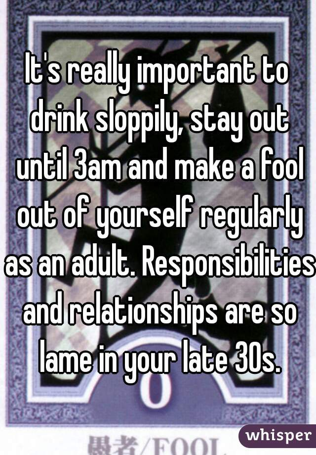 It's really important to drink sloppily, stay out until 3am and make a fool out of yourself regularly as an adult. Responsibilities and relationships are so lame in your late 30s.