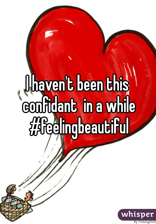 I haven't been this confidant  in a while #feelingbeautiful