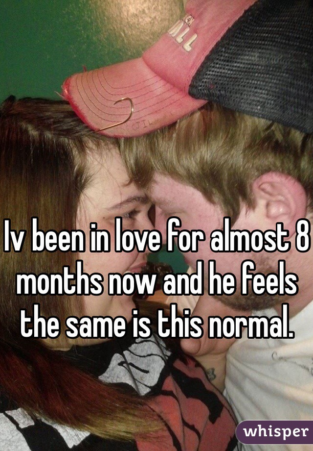 Iv been in love for almost 8 months now and he feels the same is this normal.