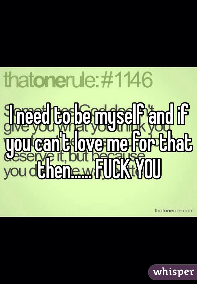 I need to be myself and if you can't love me for that then...... FUCK YOU
