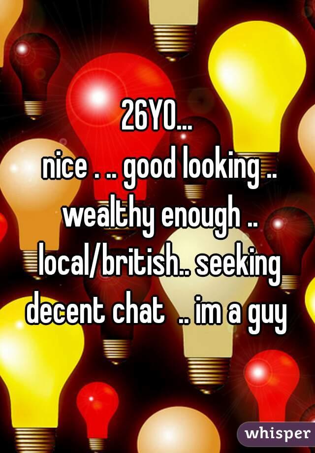 26YO...  nice . .. good looking .. wealthy enough .. local/british.. seeking decent chat  .. im a guy