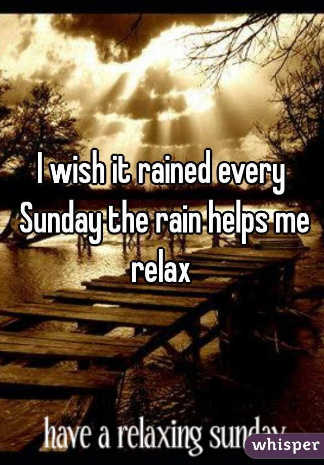 I wish it rained every Sunday the rain helps me relax