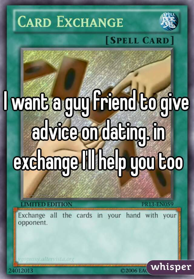 I want a guy friend to give advice on dating. in exchange I'll help you too