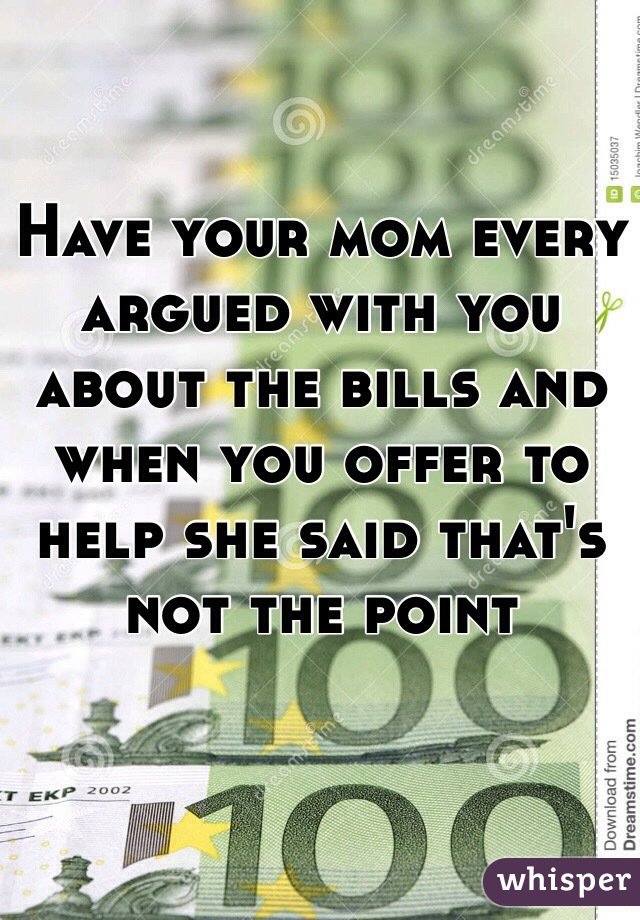 Have your mom every argued with you about the bills and when you offer to help she said that's not the point