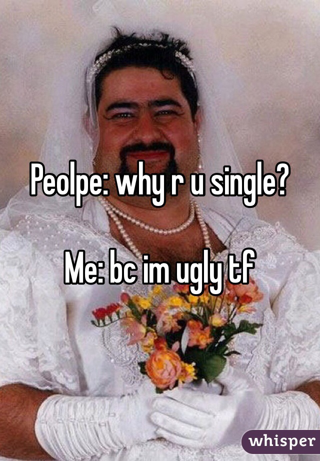 Peolpe: why r u single?  Me: bc im ugly tf