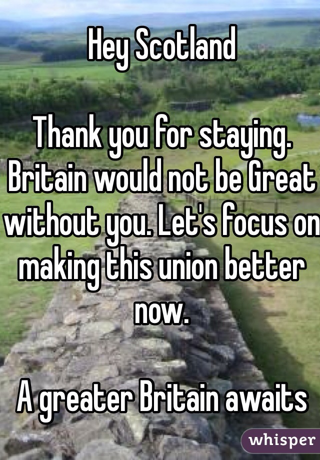 Hey Scotland  Thank you for staying. Britain would not be Great without you. Let's focus on making this union better now.  A greater Britain awaits