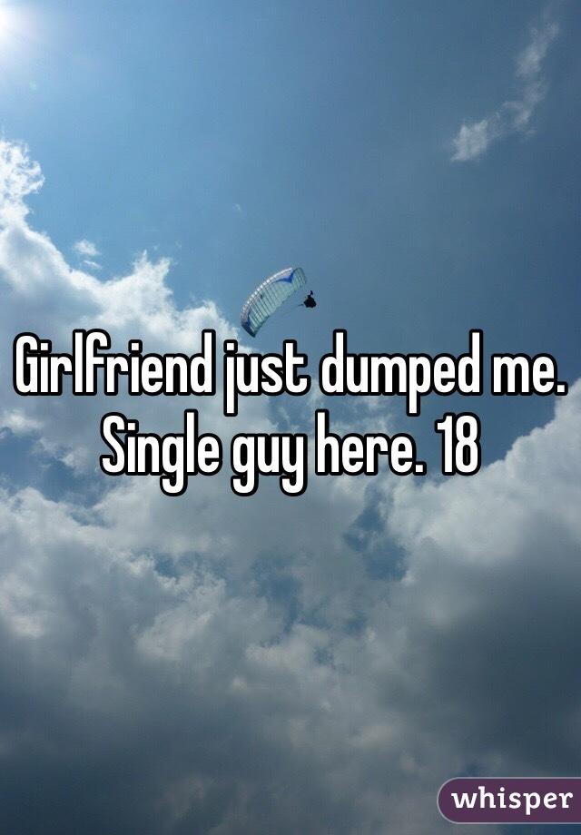 Girlfriend just dumped me. Single guy here. 18