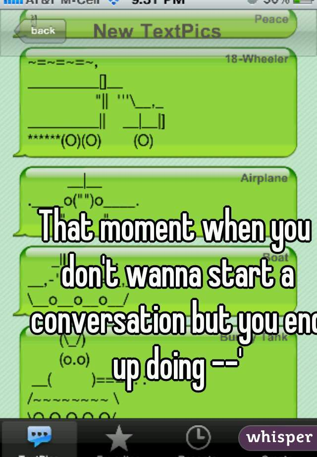 That moment when you don't wanna start a conversation but you end up doing --'