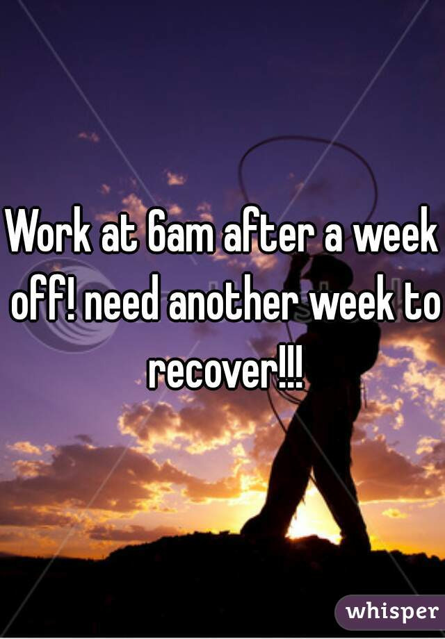Work at 6am after a week off! need another week to recover!!!