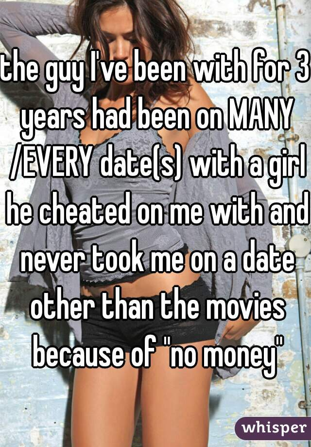 "the guy I've been with for 3 years had been on MANY /EVERY date(s) with a girl he cheated on me with and never took me on a date other than the movies because of ""no money"""