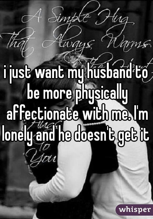i just want my husband to be more physically affectionate with me. I'm lonely and he doesn't get it