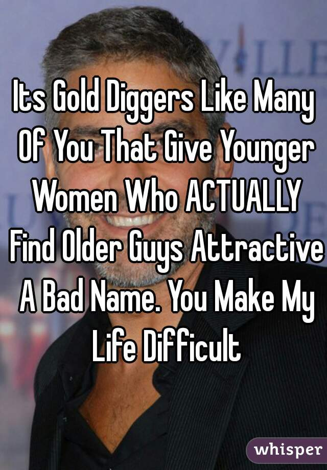 Its Gold Diggers Like Many Of You That Give Younger Women Who ACTUALLY Find Older Guys Attractive A Bad Name. You Make My Life Difficult