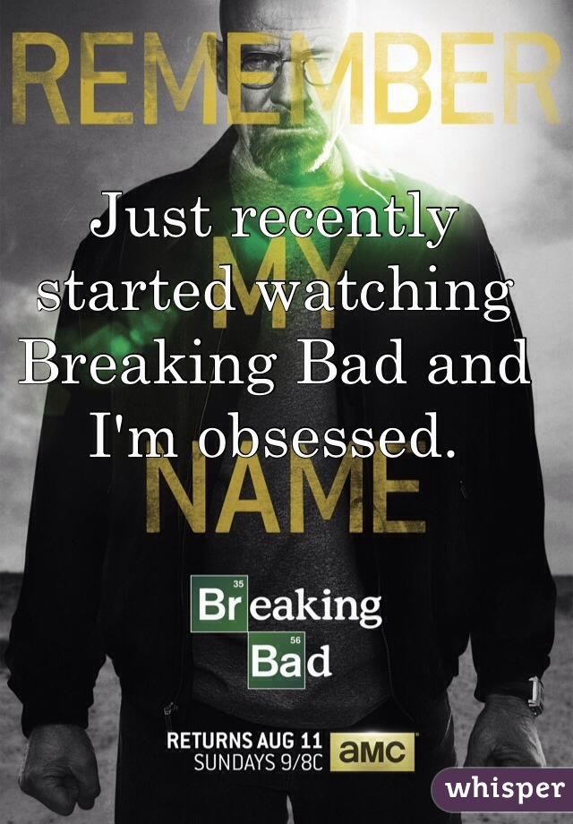 Just recently started watching Breaking Bad and I'm obsessed.