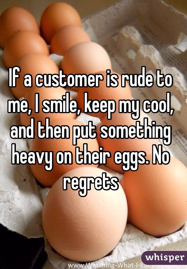 If a customer is rude to me, I smile, keep my cool, and then put something heavy on their eggs. No regrets