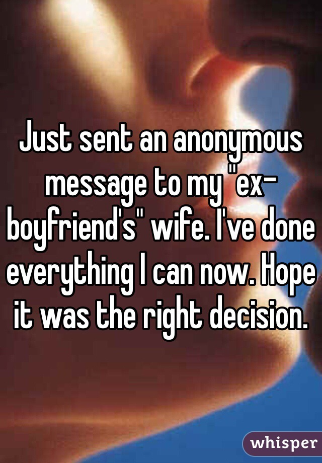 "Just sent an anonymous message to my ""ex-boyfriend's"" wife. I've done everything I can now. Hope it was the right decision."
