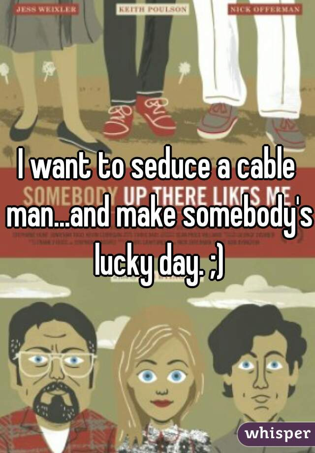 I want to seduce a cable man...and make somebody's lucky day. ;)