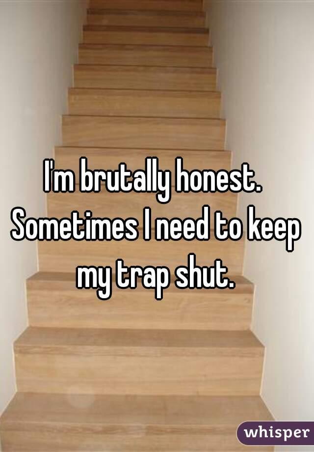 I'm brutally honest. Sometimes I need to keep my trap shut.