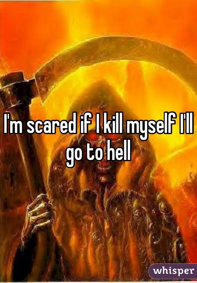 I'm scared if I kill myself I'll go to hell