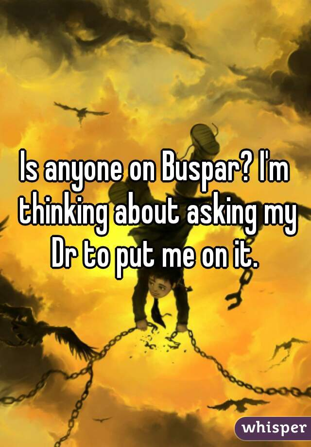 Is anyone on Buspar? I'm thinking about asking my Dr to put me on it.