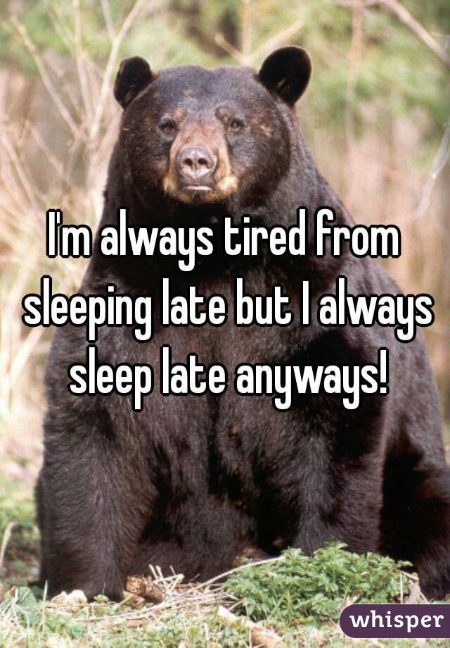 I'm always tired from sleeping late but I always sleep late anyways!
