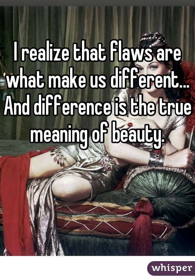 I realize that flaws are what make us different... And difference is the true meaning of beauty.