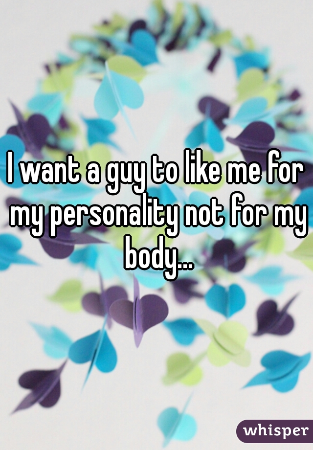 I want a guy to like me for my personality not for my body...