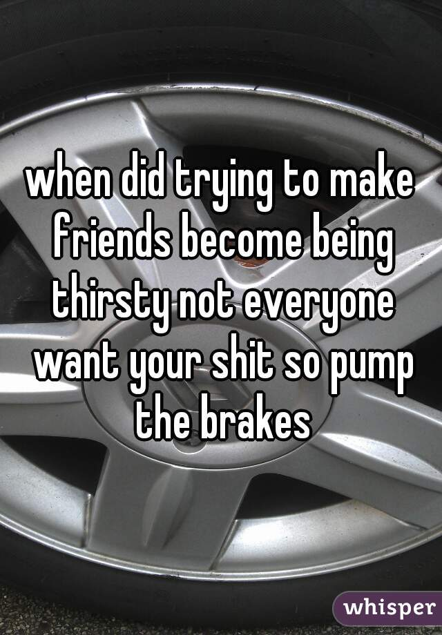 when did trying to make friends become being thirsty not everyone want your shit so pump the brakes
