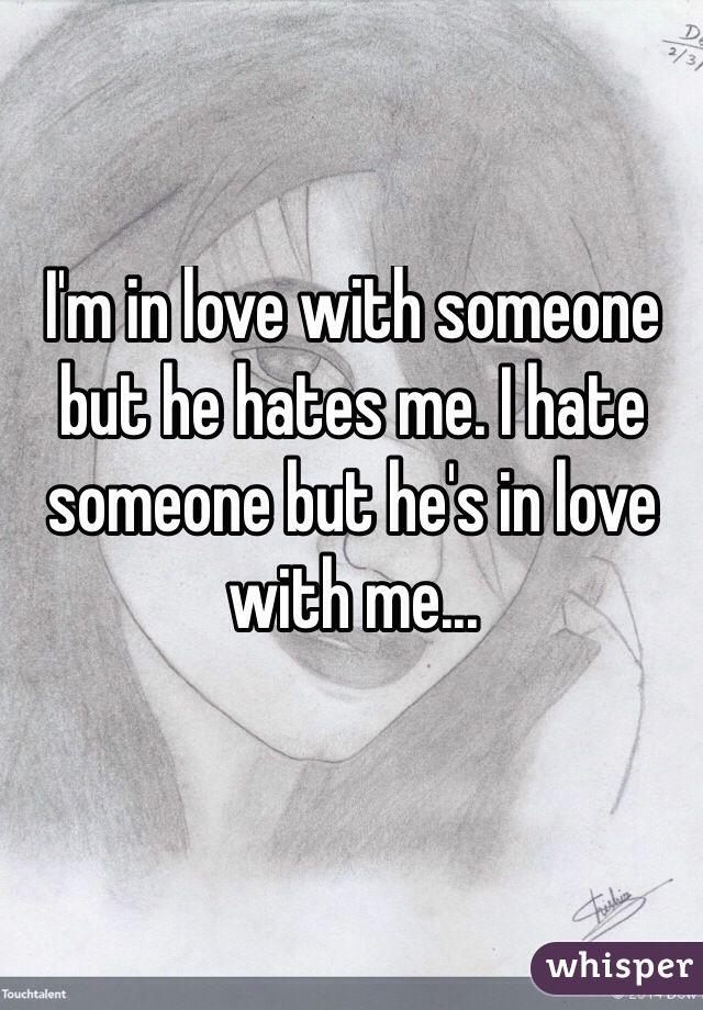 I'm in love with someone but he hates me. I hate someone but he's in love with me...