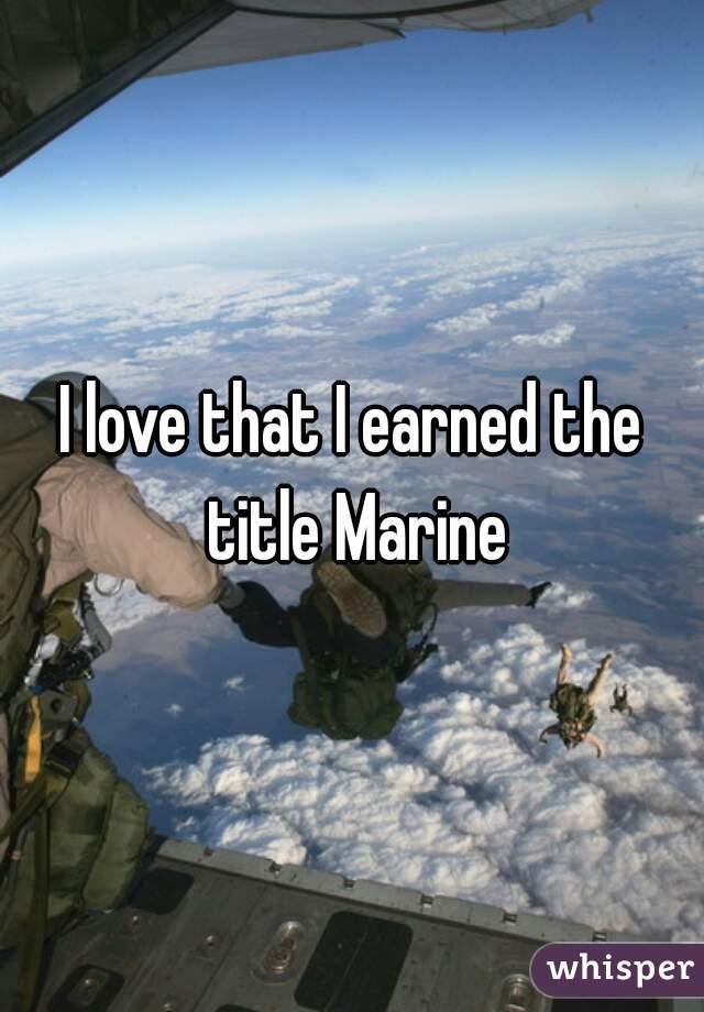 I love that I earned the title Marine