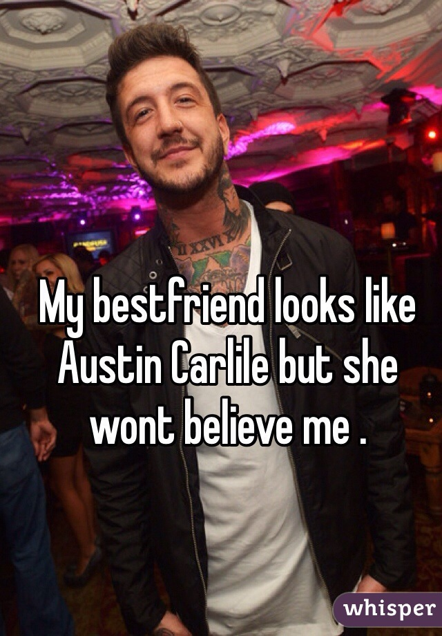 My bestfriend looks like Austin Carlile but she wont believe me .