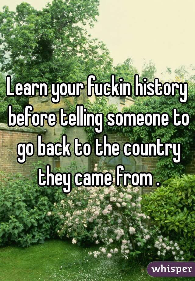 Learn your fuckin history before telling someone to go back to the country they came from .