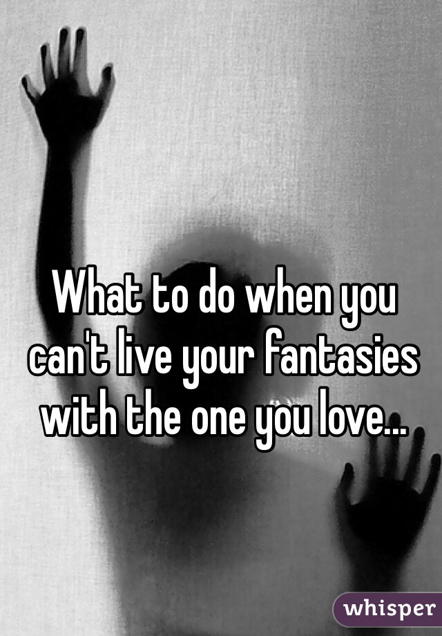 What to do when you can't live your fantasies with the one you love...