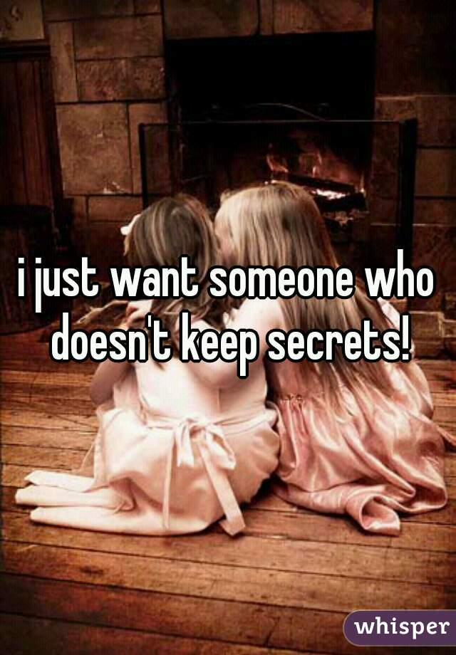 i just want someone who doesn't keep secrets!