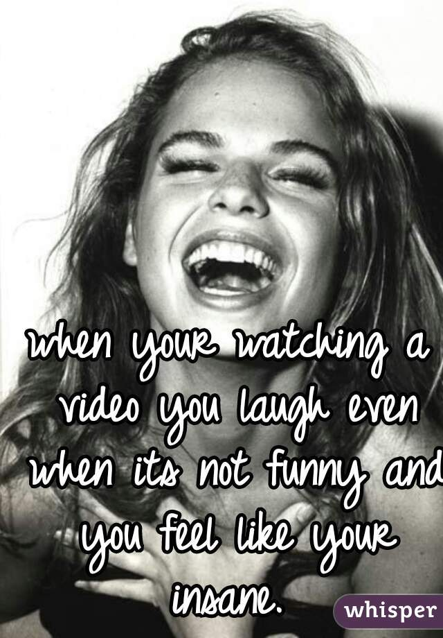 when your watching a video you laugh even when its not funny and you feel like your insane.