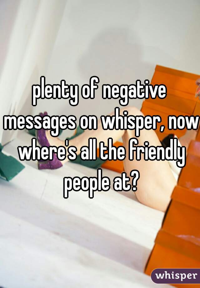 plenty of negative messages on whisper, now where's all the friendly people at?
